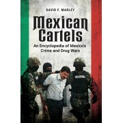 Mexican Cartels: An Encyclopedia of Mexico's Crime and Drug Wars, Hardcover/David F. Marley