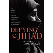 Defying Jihad: The Dramatic True Story of a Woman Who Volunteered to Kill Infidels--And Then Faced Death for Becoming One, Paperback/Esther Ahmad