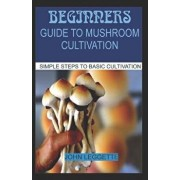 Beginners Guide to Mushroom Cultivation: All You Need to Know about Indoor and Outdoor Mushroom Cultivation for Beginners, Paperback/John Leggette