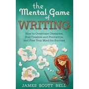 The Mental Game of Writing: How to Overcome Obstacles, Stay Creative and Product, Paperback/James Scott Bell