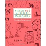 Aceasta Nu E O Carte De Matematica. Activitati Grafice Superinteligente/Anna Weltman