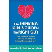 The Thinking Girl's Guide to the Right Guy: How Knowing Yourself Can Help You Navigate Dating, Hookups, and Love, Paperback/Joanne Davila