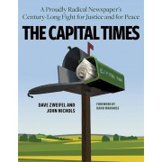 The Capital Times: A Proudly Radical Newspaper's Century Long Fight for Justice and for Peace, Hardcover