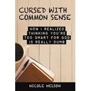 Cursed with Common Sense: How I Realized Thinking You'Re Too Smart for God Is Really Dumb, Paperback/Nicole Nelson