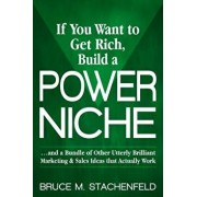 If You Want to Get Rich Build a Power Niche: And a Bundle of Other Utterly Brilliant Marketing and Sales Ideas That Actually Work, Paperback/Bruce M. Stachenfeld