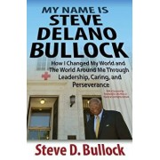My Name Is Steve Delano Bullock: How I Changed My World and the World Around Me Through Leadership, Caring, and Perseverance, Paperback/Steve D. Bullock