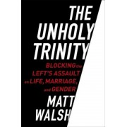 The Unholy Trinity: Blocking the Left's Assault on Life, Marriage, and Gender, Hardcover