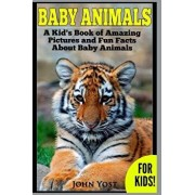 Baby Animals! a Kid's Book of Amazing Pictures and Fun Facts about Baby Animals: Nature Books for Children Series, Paperback/John Yost