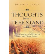Thoughts from a Tree Stand: The Complete Collection of Poems and Short Stories, Paperback