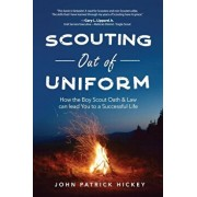Scouting Out of Uniform: How the Boy Scout Oath & Law Can Guide You to a Successful Life, Paperback/John Patrick Hickey