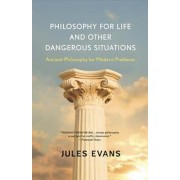 Philosophy for Life and Other Dangerous Situations: Ancient Philosophy for Modern Problems, Paperback/Jules Evans