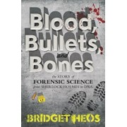 Blood, Bullets, and Bones: The Story of Forensic Science from Sherlock Holmes to DNA, Paperback/Bridget Heos