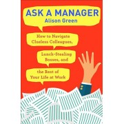 Ask a Manager: How to Navigate Clueless Colleagues, Lunch-Stealing Bosses, and the Rest of Your Life at Work, Paperback