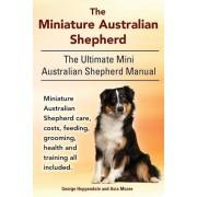 The Miniature Australian Shepherd. the Ultimate Mini Australian Shepherd Manual Miniature Australian Shepherd Care, Costs, Feeding, Grooming, Health a, Paperback