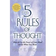 The 5 Rules of Thought: How to Use the Power of Your Mind to Get What You Want, Paperback/Mary T. Browne