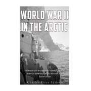 World War II in the Arctic: The History of the Aleutian Islands Campaign and Nazi Germany's Arctic Invasion of the Soviet Union, Paperback/Charles River Editors