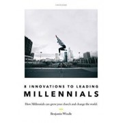 Eight Innovations to Leading Millennials: How Millennials Can Grow Your Church and Change the World, Paperback/Benjamin Windle