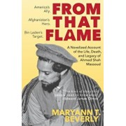 From That Flame: A Novelized Account of the Life, Death, and Legacy of Ahmed Shah Massoud, Paperback/Maryann T. Beverly