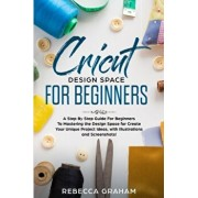 Cricut Design Space For Beginners: A Step By Step Guide For Beginners To Mastering the Design Space for Create Your Unique Project Ideas, with Illustr, Paperback/Rebecca Graham