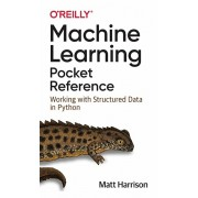 Machine Learning Pocket Reference. Working with Structured Data in Python, Paperback/Matt Harrison