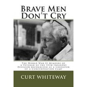 Brave Men Don't Cry: The World War II Memoirs of a Veteran of the 99th Infantry Division Recognized as a Liberator of a Concentration Camp, Paperback/Curt Whiteway