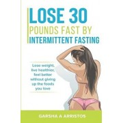 Lose 30 pounds fast by intermittent fasting: How to keep weight off The natural way, live healthier, without giving up the foods you love, Paperback/Garsha Arristos Phd