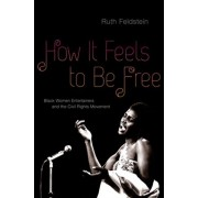 How It Feels to Be Free. Black Women Entertainers and the Civil Rights Movement, Hardback/Ruth Feldstein