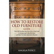 How to Restore Old Furniture Guide: Turn Old Furniture Into New, Give a Fresh Look to Antique and Collectible Items and Start Furniture Restoration Bu, Paperback/Angela Pierce