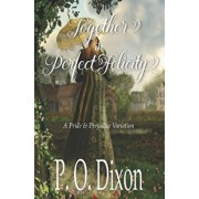 Together in Perfect Felicity: A Pride and Prejudice Variation, Paperback/P. O. Dixon