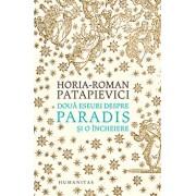 Doua eseuri despre paradis si o incheiere/Horia-Roman Patapievici