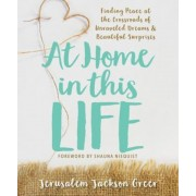 At Home in This Life: Finding Peace at the Crossroads of Unraveled Dreams and Beautiful Surprises, Paperback