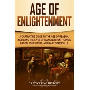 Age of Enlightenment: A Captivating Guide to the Age of Reason, Including the Lives of Isaac Newton, Francis Bacon, John Locke, and Mary Som, Paperback/Captivating History