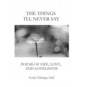 The Things I'll Never Say: Poems of Life, Love, and Loneliness, Paperback