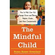 The Mindful Child: How to Help Your Kid Manage Stress and Become Happier, Kinder, and More Compassionate, Paperback/Susan Kaiser Greenland