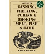 A Guide to Canning, Freezing, Curing, & Smoking Meat, Fish, & Game, Paperback/Wilbur F. Eastman Jr