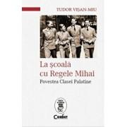 La scoala cu Regele Mihai. Povestea clasei palatine/Tudor Visan-Miu