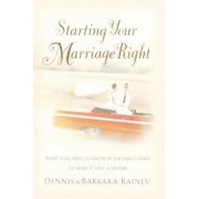 Starting Your Marriage Right: What You Need to Know and Do in the Early Years to Make It Last a Lifetime, Paperback/Dennis Rainey