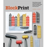 Block Print: Everything You Need to Know for Printing with Lino Blocks, Rubber Blocks, Foam Sheets, and Stamp Sets, Paperback