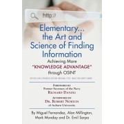 """Elementary... the Art and Science of Finding Information: Achieving More """"Knowledge Advantage"""" through OSINT - Revised and Expanded Edition Original T, Paperback/Miguel Fernandez"""