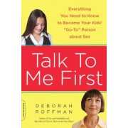 """Talk to Me First: Everything You Need to Know to Become Your Kids' """"Go-To"""" Person about Sex, Paperback"""