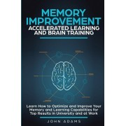 Memory Improvement, Accelerated Learning and Brain Training: Learn How to Optimize and Improve Your Memory and Learning Capabilities for Top Results i, Paperback/John Adams