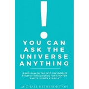 You Can Ask the Universe Anything: Learn How to Tap Into the Infinite Field of Intelligence for Greater Clarity, Power & Insight, Paperback/Michael Hetherington