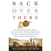 Back Over There: One American Time-Traveler, 100 Years Since the Great War, 500 Miles of Battle-Scarred French Countryside, and Too Man