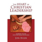 The Heart of Christian Leadership: Learning to Lead with the Character of Jesus, Paperback/Jon Byler