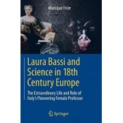 Laura Bassi and Science in 18th Century Europe: The Extraordinary Life and Role of Italy's Pioneering Female Professor, Paperback/Monique Frize