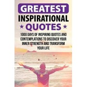Greatest Inspirational Quotes: 1000 Days of Inspiring Quotes and Contemplations to Discover Your Inner Strength and Transform Your Life, Paperback/Thomas Pearson