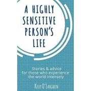 A Highly Sensitive Person's Life: Stories & Advice for Those Who Experience the World Intensely, Paperback/Kelly O'Laughlin
