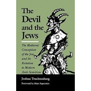 The Devil and the Jews: The Medieval Conception of the Jew and Its Relation to Modern Anti-Semitism, Paperback/Joshua Trachtenberg