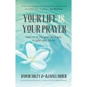 Your Life Is Your Prayer: Wake Up to the Spiritual Power in Everything You Do, Paperback/Bj Gallagher