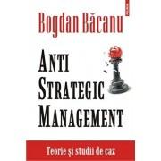Anti-Strategic Management. Teorie si studii de caz/Bogdan Bacanu